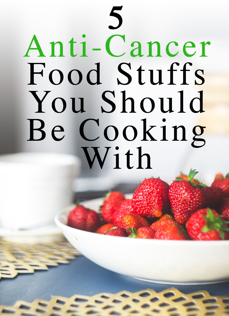5 Anti-Cancer Food Stuffs You Should Be Cooking With